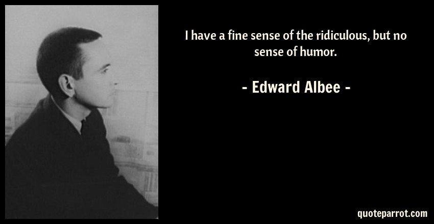 Edward Albee Quote: I have a fine sense of the ridiculous, but no sense of humor.