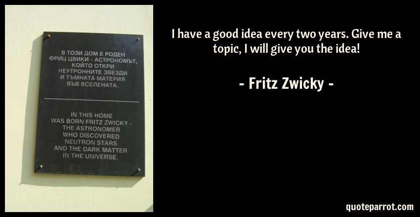 Fritz Zwicky Quote: I have a good idea every two years. Give me a topic, I will give you the idea!