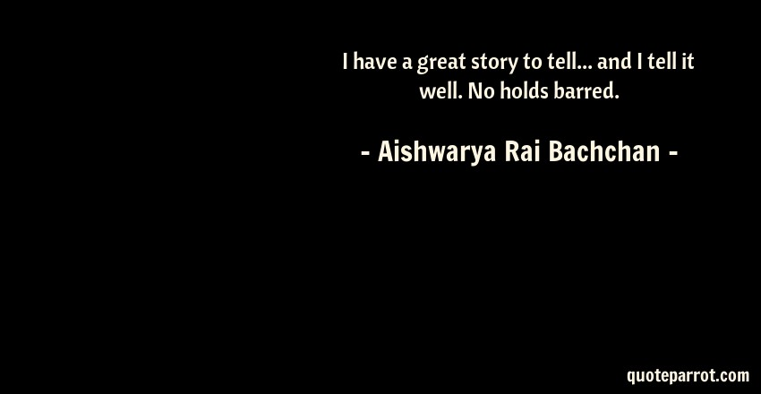 Aishwarya Rai Bachchan Quote: I have a great story to tell... and I tell it well. No holds barred.