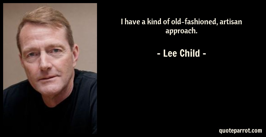 Lee Child Quote: I have a kind of old-fashioned, artisan approach.