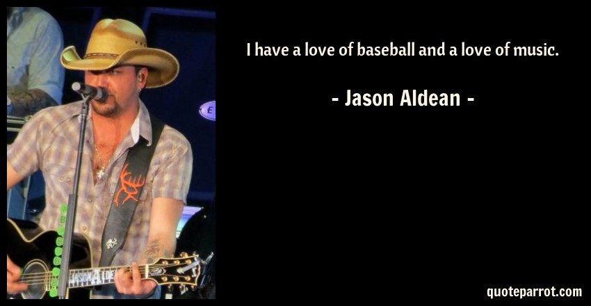 Jason Aldean Quote: I have a love of baseball and a love of music.