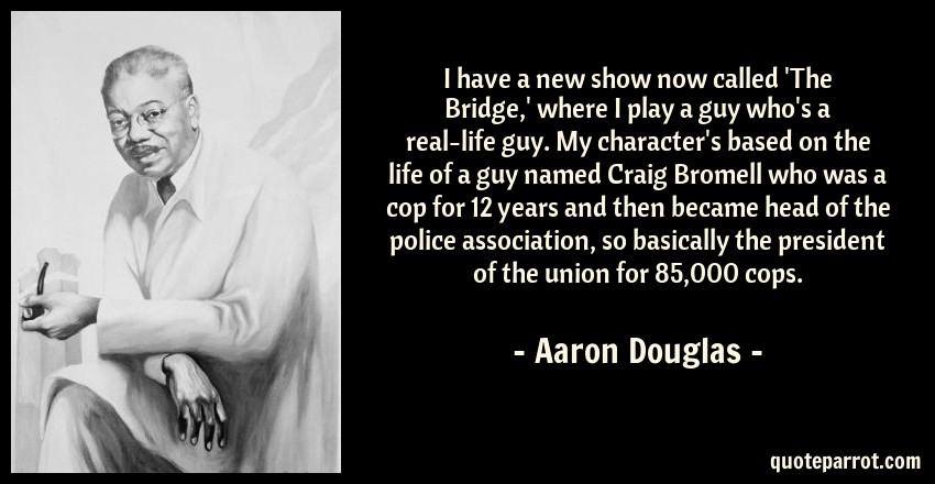 Aaron Douglas Quote: I have a new show now called 'The Bridge,' where I play a guy who's a real-life guy. My character's based on the life of a guy named Craig Bromell who was a cop for 12 years and then became head of the police association, so basically the president of the union for 85,000 cops.