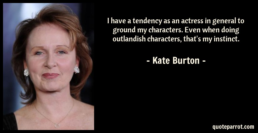 Kate Burton Quote: I have a tendency as an actress in general to ground my characters. Even when doing outlandish characters, that's my instinct.