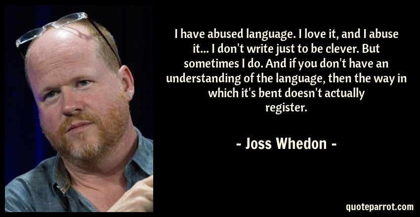 Joss Whedon Quote: I have abused language. I love it, and I abuse it... I don't write just to be clever. But sometimes I do. And if you don't have an understanding of the language, then the way in which it's bent doesn't actually register.