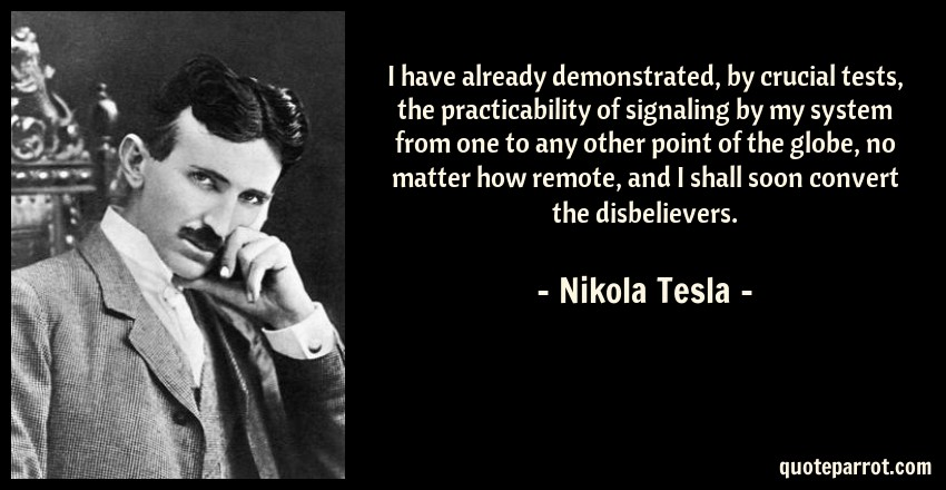Nikola Tesla Quote: I have already demonstrated, by crucial tests, the practicability of signaling by my system from one to any other point of the globe, no matter how remote, and I shall soon convert the disbelievers.