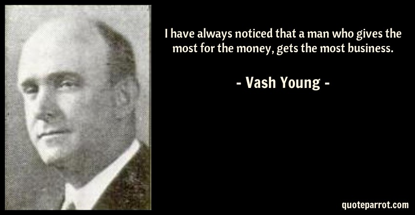 Vash Young Quote: I have always noticed that a man who gives the most for the money, gets the most business.