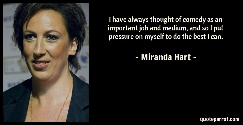 Miranda Hart Quote: I have always thought of comedy as an important job and medium, and so I put pressure on myself to do the best I can.