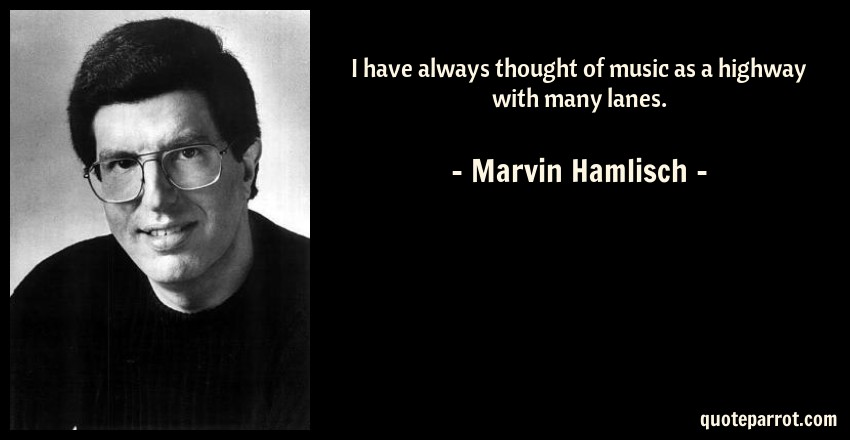 Marvin Hamlisch Quote: I have always thought of music as a highway with many lanes.