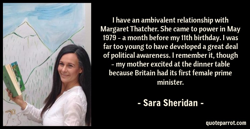 Sara Sheridan Quote: I have an ambivalent relationship with Margaret Thatcher. She came to power in May 1979 - a month before my 11th birthday. I was far too young to have developed a great deal of political awareness. I remember it, though - my mother excited at the dinner table because Britain had its first female prime minister.