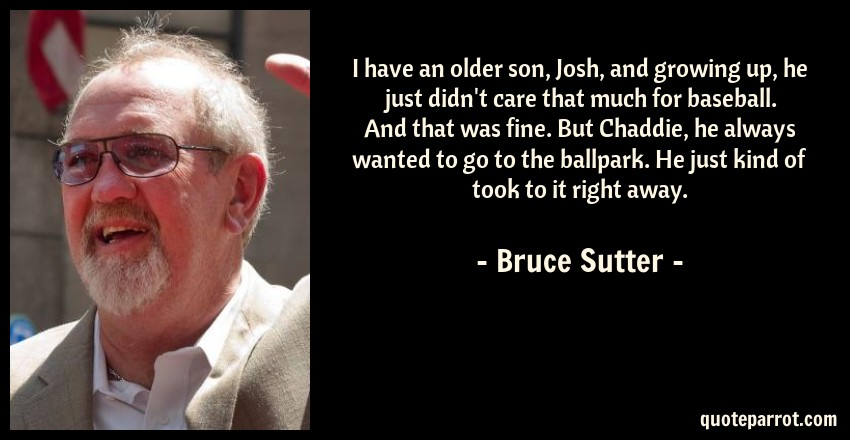Bruce Sutter Quote: I have an older son, Josh, and growing up, he just didn't care that much for baseball. And that was fine. But Chaddie, he always wanted to go to the ballpark. He just kind of took to it right away.