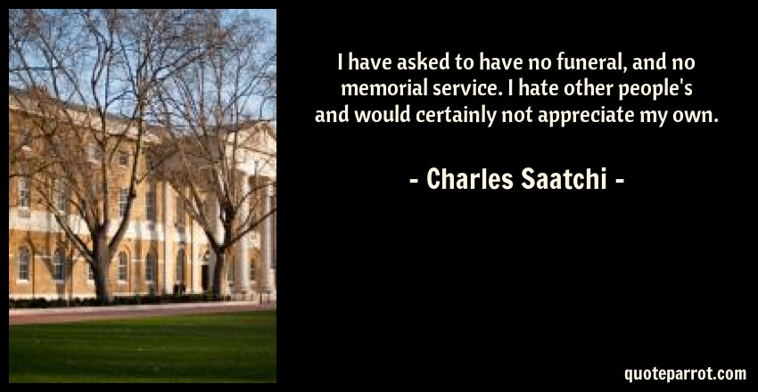 Charles Saatchi Quote: I have asked to have no funeral, and no memorial service. I hate other people's and would certainly not appreciate my own.