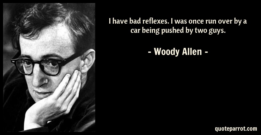 Woody Allen Quote: I have bad reflexes. I was once run over by a car being pushed by two guys.