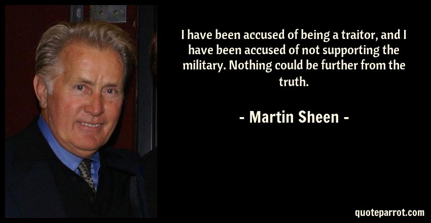 Martin Sheen Quote: I have been accused of being a traitor, and I have been accused of not supporting the military. Nothing could be further from the truth.