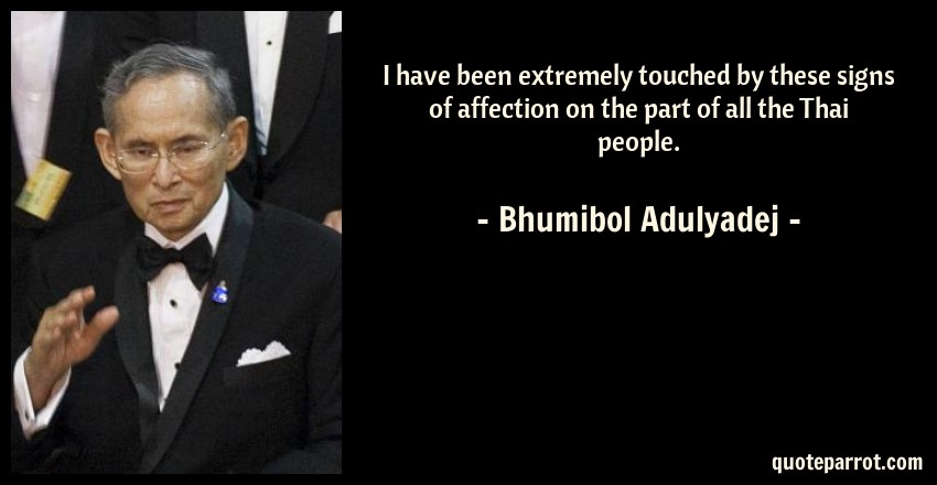 Bhumibol Adulyadej Quote: I have been extremely touched by these signs of affection on the part of all the Thai people.