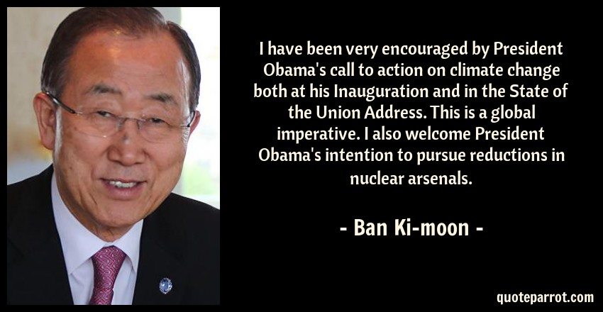 Ban Ki-moon Quote: I have been very encouraged by President Obama's call to action on climate change both at his Inauguration and in the State of the Union Address. This is a global imperative. I also welcome President Obama's intention to pursue reductions in nuclear arsenals.
