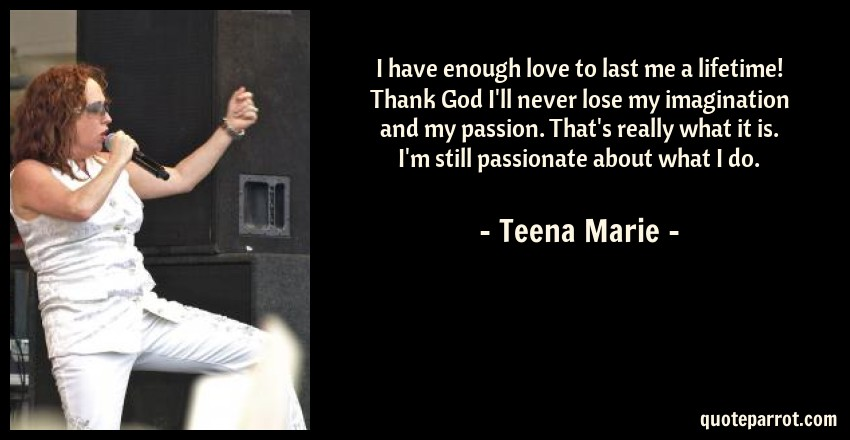 Teena Marie Quote: I have enough love to last me a lifetime! Thank God I'll never lose my imagination and my passion. That's really what it is. I'm still passionate about what I do.