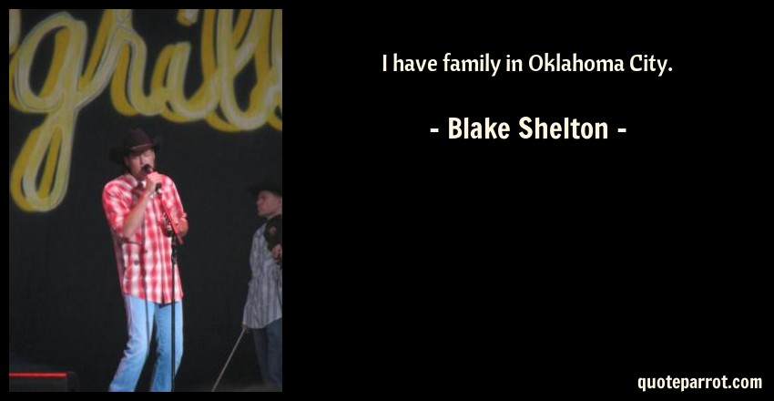 Blake Shelton Quote: I have family in Oklahoma City.