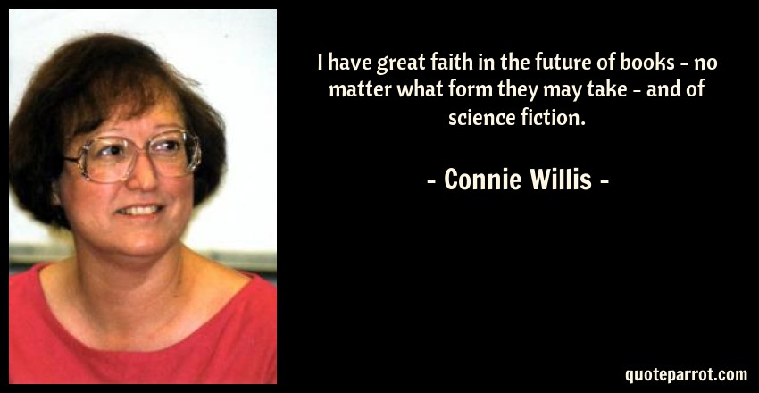 Connie Willis Quote: I have great faith in the future of books - no matter what form they may take - and of science fiction.