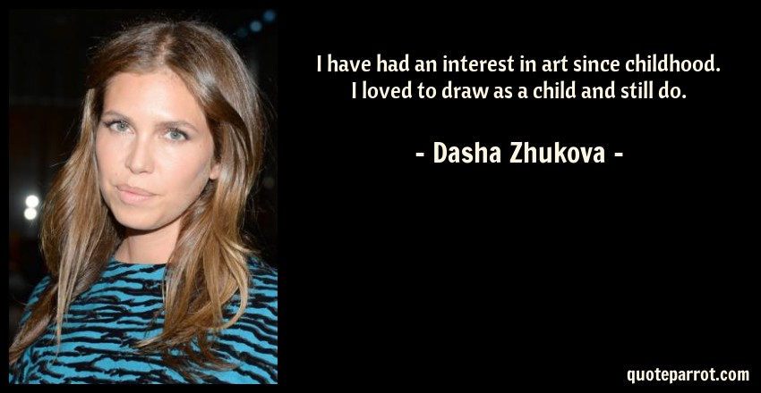 Dasha Zhukova Quote: I have had an interest in art since childhood. I loved to draw as a child and still do.