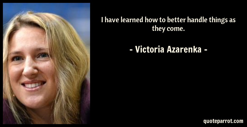 Victoria Azarenka Quote: I have learned how to better handle things as they come.