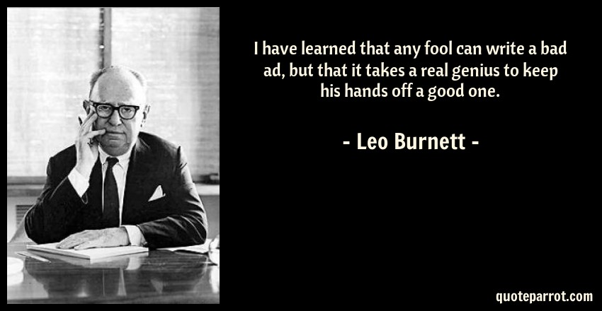 Leo Burnett Quote: I have learned that any fool can write a bad ad, but that it takes a real genius to keep his hands off a good one.
