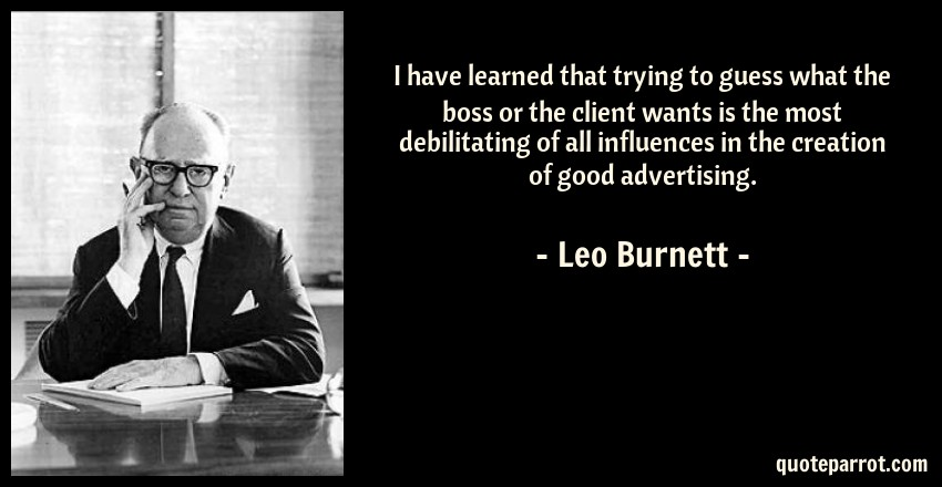 Leo Burnett Quote: I have learned that trying to guess what the boss or the client wants is the most debilitating of all influences in the creation of good advertising.