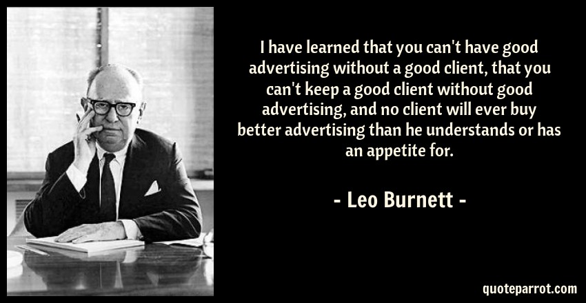 Leo Burnett Quote: I have learned that you can't have good advertising without a good client, that you can't keep a good client without good advertising, and no client will ever buy better advertising than he understands or has an appetite for.