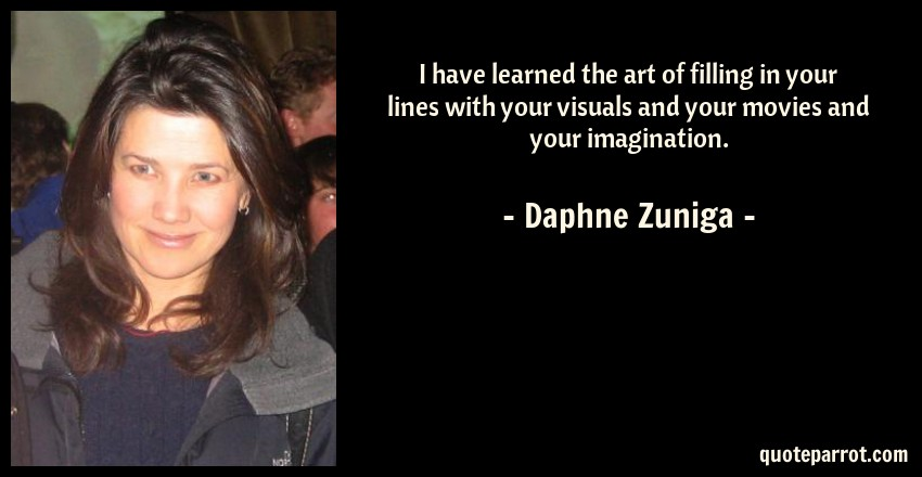 Daphne Zuniga Quote: I have learned the art of filling in your lines with your visuals and your movies and your imagination.