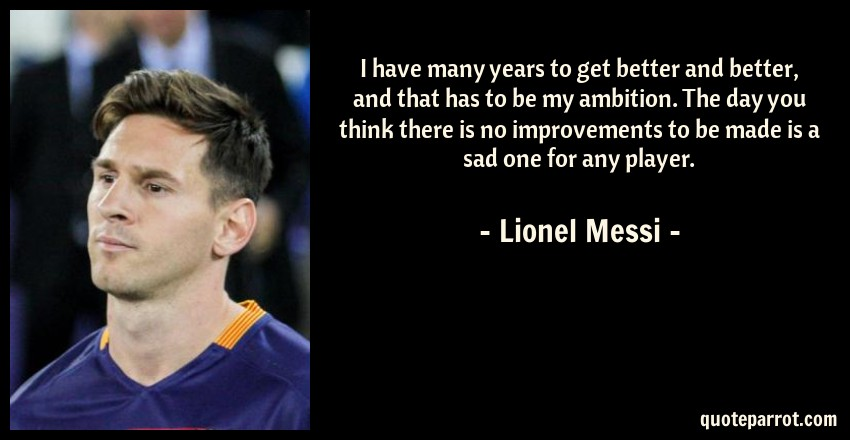 Beau Lionel Messi Quote: I Have Many Years To Get Better And Better, And That