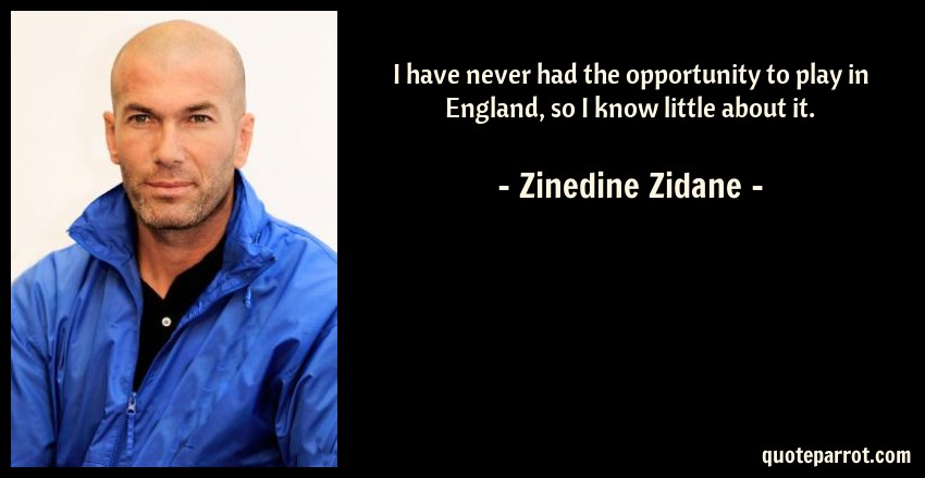Zinedine Zidane Quote: I have never had the opportunity to play in England, so I know little about it.