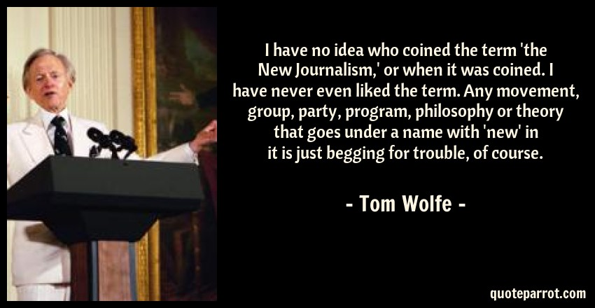 Tom Wolfe Quote: I have no idea who coined the term 'the New Journalism,' or when it was coined. I have never even liked the term. Any movement, group, party, program, philosophy or theory that goes under a name with 'new' in it is just begging for trouble, of course.