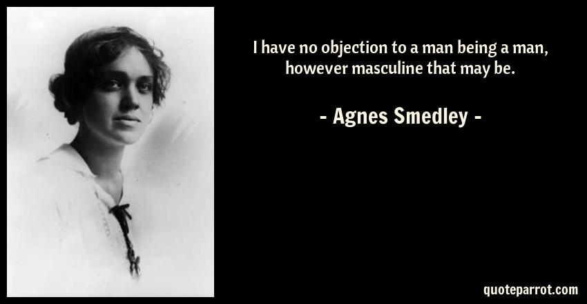 Agnes Smedley Quote: I Have No Objection To A Man Being A Man, However