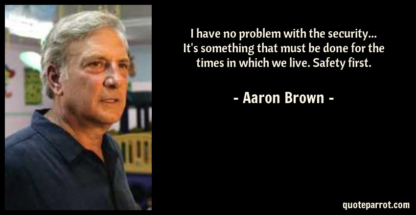 Aaron Brown Quote: I have no problem with the security... It's something that must be done for the times in which we live. Safety first.