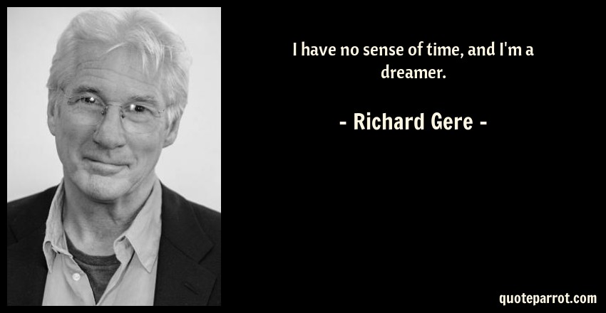 Richard Gere Quote: I have no sense of time, and I'm a dreamer.