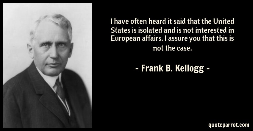 Frank B. Kellogg Quote: I have often heard it said that the United States is isolated and is not interested in European affairs. I assure you that this is not the case.