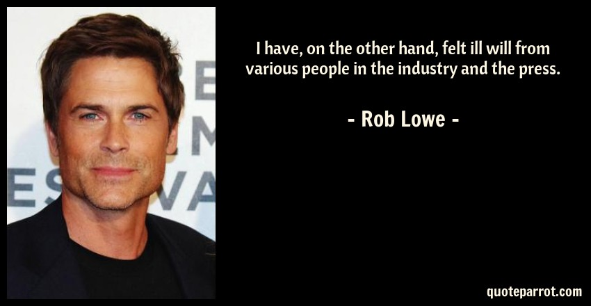 Rob Lowe Quote: I have, on the other hand, felt ill will from various people in the industry and the press.