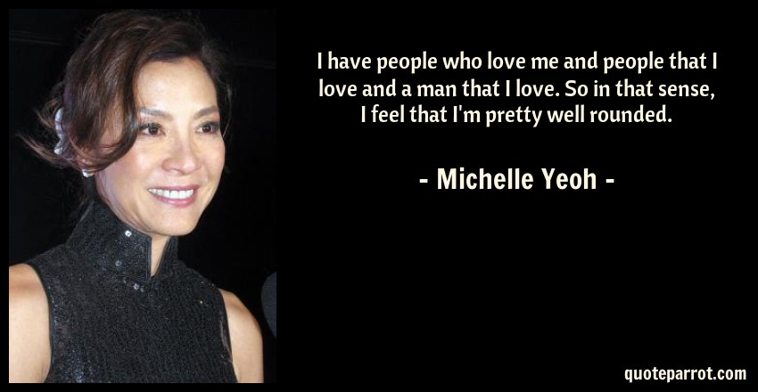 Michelle Yeoh Quote: I have people who love me and people that I love and a man that I love. So in that sense, I feel that I'm pretty well rounded.