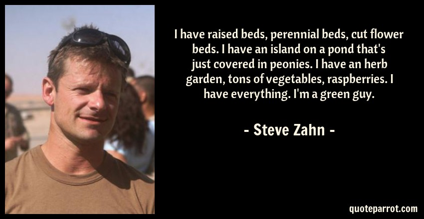 Steve Zahn Quote: I have raised beds, perennial beds, cut flower beds. I have an island on a pond that's just covered in peonies. I have an herb garden, tons of vegetables, raspberries. I have everything. I'm a green guy.