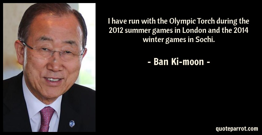 Ban Ki-moon Quote: I have run with the Olympic Torch during the 2012 summer games in London and the 2014 winter games in Sochi.