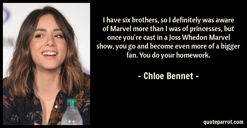 Chloe Bennet Quote: I have six brothers, so I definitely was aware of Marvel more than I was of princesses, but once you're cast in a Joss Whedon Marvel show, you go and become even more of a bigger fan. You do your homework.