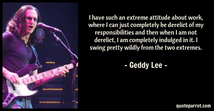 Geddy Lee Quote: I have such an extreme attitude about work, where I can just completely be derelict of my responsibilities and then when I am not derelict, I am completely indulged in it. I swing pretty wildly from the two extremes.