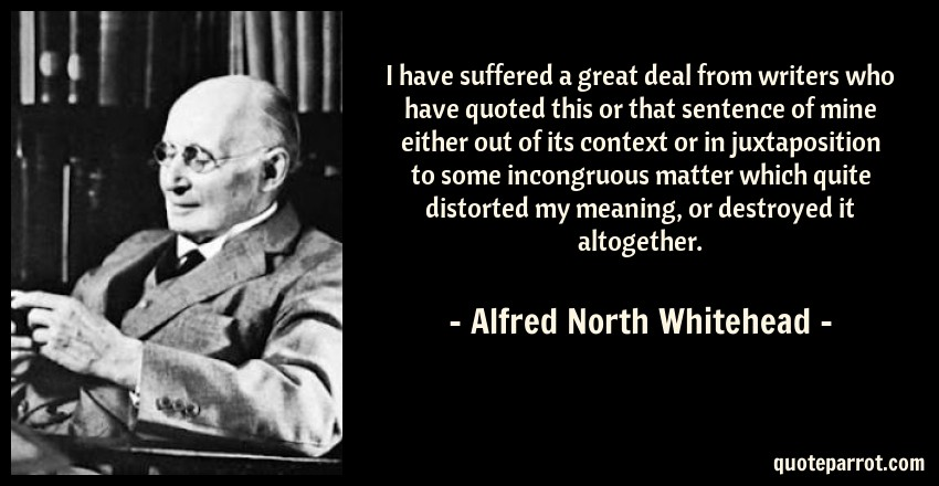 Alfred North Whitehead Quote: I have suffered a great deal from writers who have quoted this or that sentence of mine either out of its context or in juxtaposition to some incongruous matter which quite distorted my meaning, or destroyed it altogether.
