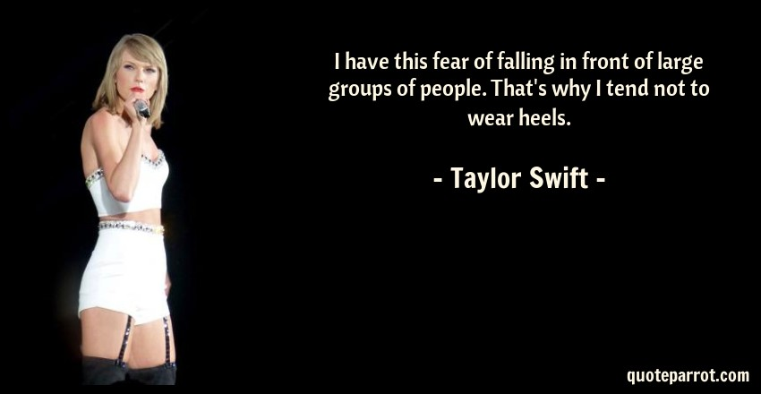 Taylor Swift Quote: I have this fear of falling in front of large groups of people. That's why I tend not to wear heels.