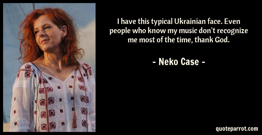 Neko Case Quote: I have this typical Ukrainian face. Even people who know my music don't recognize me most of the time, thank God.