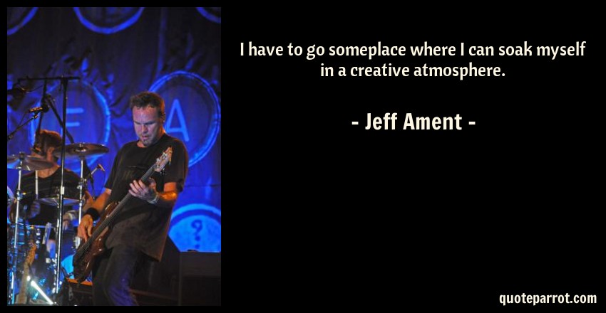 Jeff Ament Quote: I have to go someplace where I can soak myself in a creative atmosphere.