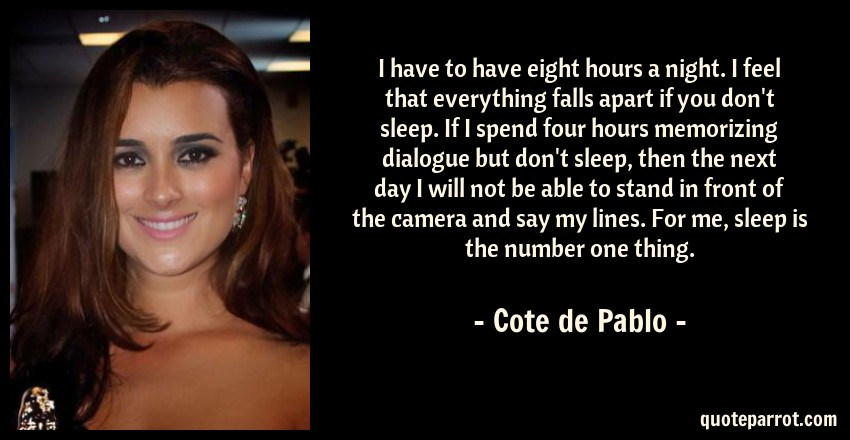 Cote de Pablo Quote: I have to have eight hours a night. I feel that everything falls apart if you don't sleep. If I spend four hours memorizing dialogue but don't sleep, then the next day I will not be able to stand in front of the camera and say my lines. For me, sleep is the number one thing.