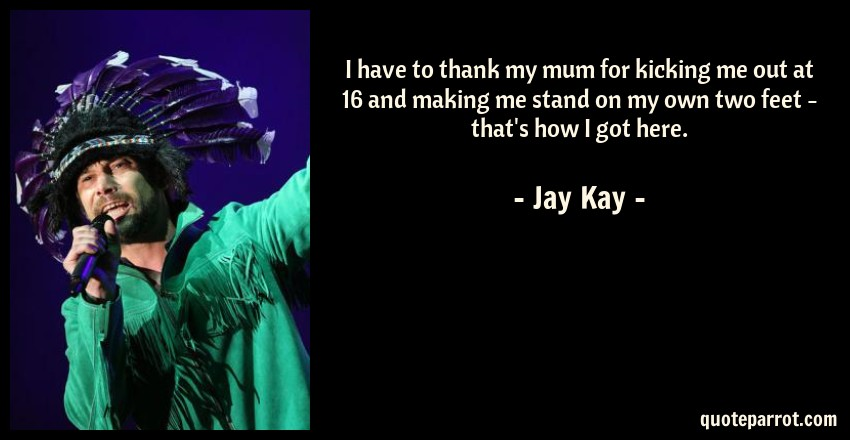 Jay Kay Quote: I have to thank my mum for kicking me out at 16 and making me stand on my own two feet - that's how I got here.