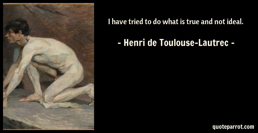 Henri de Toulouse-Lautrec Quote: I have tried to do what is true and not ideal.