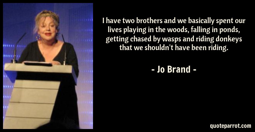 Jo Brand Quote: I have two brothers and we basically spent our lives playing in the woods, falling in ponds, getting chased by wasps and riding donkeys that we shouldn't have been riding.