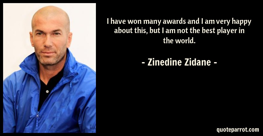 Zinedine Zidane Quote: I have won many awards and I am very happy about this, but I am not the best player in the world.
